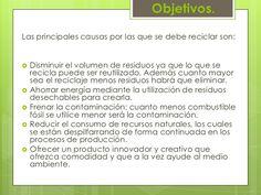 Objetivos.<br />Las principales causas por las que se debe reciclar son:<br /><br />Disminuir el volumen de residuos ya q...