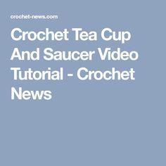 Crochet Tea Cup And Saucer Video Tutorial - Crochet News