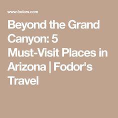 Beyond the Grand Canyon: 5 Must-Visit Places in Arizona | Fodor's Travel
