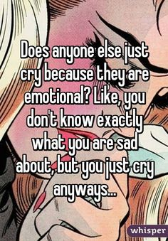 Does anyone else just cry because they are emotional? Like, you don't know exactly what you are sad about, but you just cry anyways...