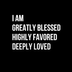 """Yes, I am greatly blessed, highly favored and deeply loved by God."""