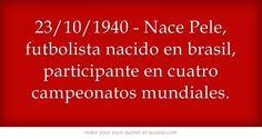 23/10/1940 - Nace Pele, futbolista nacido en brasil, participante en cuatro campeonatos mundiales.