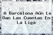 http://tecnoautos.com/wp-content/uploads/imagenes/tendencias/thumbs/a-barcelona-aun-le-dan-las-cuentas-en-la-liga.jpg Barcelona. A Barcelona aún le dan las cuentas en La Liga, Enlaces, Imágenes, Videos y Tweets - http://tecnoautos.com/actualidad/barcelona-a-barcelona-aun-le-dan-las-cuentas-en-la-liga/