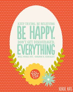 Gordon B. Hinckley. Keep trying. Be believing. Be happy. Don't get discouraged. Everything will be okay! #quotes #quote