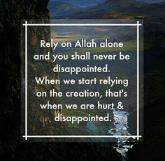 Rely on Allah s.w.t. alone and you shall never be disappointed when we start relying on the creation, that's when we are hurt and disappointed.