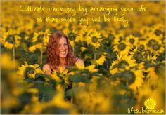 """""""Cultivate more joy by arranging your life so that more joy will be likely."""" ―Georgia Witkin"""
