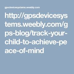 http://gpsdevicesystems.weebly.com/gps-blog/track-your-child-to-achieve-peace-of-mind