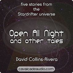 'Open All Night and Other Tales by David Collins-Rivera' A teenage girl with a choice to make; a stand-up comic running from his past; a woman giving birth while her world is torn to pieces. Space stations, starships, and people just being people. Five stories from the Stardrifter universe!
