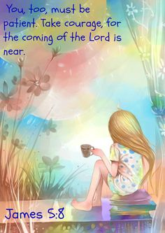 James 5:8  You, too, must be patient. Take courage, for the coming of the Lord is near.