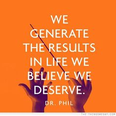We generate the results in life we believe we deserve