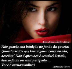Não guarde sua intuição no fundo da gaveta! Quando sentir que tem alguma coisa errada, acredite! Não é que você é sensível demais, desconfiada ou muito exigente... Você é apenas mulher!  Antonieta Alves