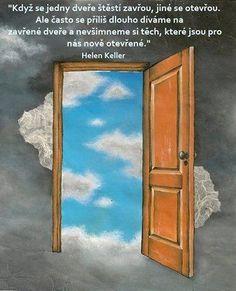 Keď sa jedny dvere šťastia zatvoria, iné sa otvoria. Ale často sa príliš dlho pozeráme na zatvorené dvere a nevšimneme si tie, ktoré sú pre nás novo otvorené. -- Helen Keller