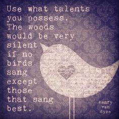 Use what talents...