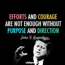 Famous Quotes and Sayings about Courage – Being Courageous – Having Courage - Efforts and Courage are not enough without purpose and direction. john-f-kennedy-jfk- Jfk Quotes, Kennedy Quotes, Quotable Quotes, Einstein Quotes, Lyric Quotes, Movie Quotes, Truth Quotes, Smile Quotes, Funny Quotes