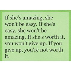 If she's amazing, she won't be easy.  If she's easy, she won't be amazing.  If she's worth it, you won't give up.  If you give up, you're not worth it.