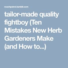tailor-made quality fightboy (Ten Mistakes New Herb Gardeners Make (and How to...)