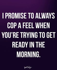 """""""I promise to always cop a feel when you're trying to get ready in the morning."""""""