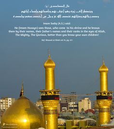 Imam Sadiq (A.S.) said: He (Imam Husayn) sees those, who come to his shrine and he knows them by their names, their father's names and their ranks in the eyes of Allah, The Mighty, The Glorious, better than you know your own children! Wasaail al Shiah vol 14, pg. 411.
