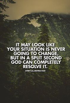 It may look like your situation is never going to change but in a split second God can completely resolve it.