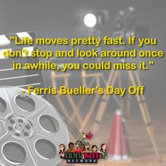 """""""Life moves pretty fast. If you don't stop and look around once in awhile, you could miss it.""""-Ferris Bueller's Day Off."""