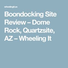 Boondocking Site Review – Dome Rock, Quartzsite, AZ – Wheeling It