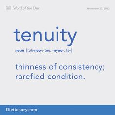 tenuity (n.) | thinness of consistency; rarefied condition.