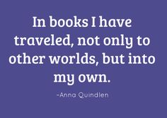 In books I have traveled, not only to other worlds, but into my own. –Anna Quindlen #reading #quote