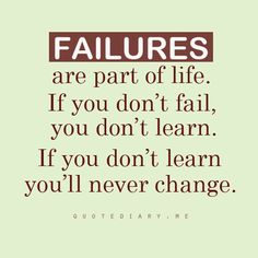 Failures are part of life. If you don't fail, you don't learn. If you don't learn you'll never change.