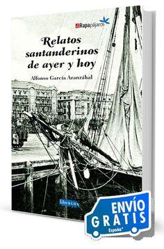 RELATOS SANTANDERINOS DE AYER Y HOY  ....... ........  Relatos santanderinos de ayer y hoy es ante todo un libro de relatos ambientados en la vieja ciudad de Santander.