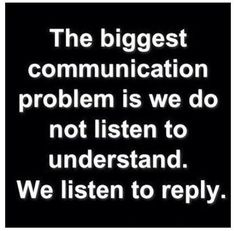 """The biggest communication problem is we do not listen to understand. We listen to reply."""