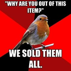 """Retail Robin - """"Why are you out of this item?"""" we sold them all. I want to say this to every customer who asks me this frickin question..."""
