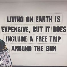 Living on earth is expensive but atleast it has free trips around the sun ;)