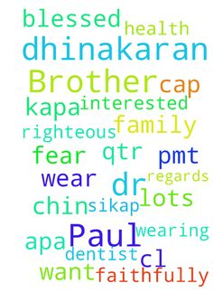 Dear Brother Dr Paul Dhinakaran in - Dear Brother Dr Paul Dhinakaran in Christ Praise the Lord My name L. N. Sikap1205374 we are blessed being with your family and ministry P. Request 1. L. Johnson Kapa 1205375 cl. hi sc. at Lots PMT but he is not interested. Please I want to know the will of God for his future career 2. L. Jordan Apa1205376 He is advised by dentist to wear chin cap for few months but he is not wearing. And for his healthy health 3.L. LomaHusband to be a righteous person to…