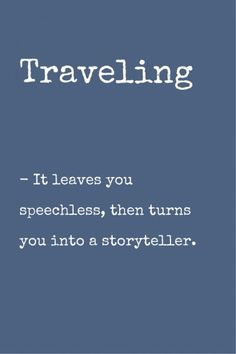 Traveling: it leaves you speechless, then turns you into a storyteller.