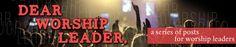 "Worship Leading Help - ""Dear Worship Leader"""