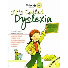 It's Called Dyslexia — The child in this story knows the alphabet, but she sometimes has trouble putting all the letters together to read words. No matter how hard she tries, she often mixes up the letters or writes them backwards. She's unhappy until his teacher explains that she has dyslexia, and that with special help she will overcome her reading problem.