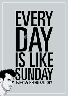 Every day is like Sunday. Every day is silent and grey.