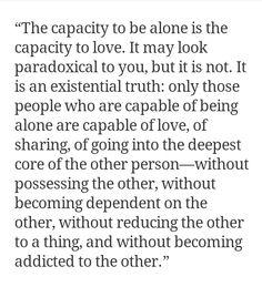 Liefde kan zich manifesteren als een relatie, maar begint in diepe afzondering. Als je gelukkig bent in je alleen-zijn, als je de ander geheel niet nodig hebt, als de ander geen vereiste is, dan ben je in staat tot liefhebben. Als de ander een vereiste is, kun je slechts exploiteren, manipuleren, domineren, maar je kunt niet liefhebben.