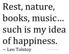 """""""rest, nature, books, music…my idea of happiness. Tolstoy Quotes, Leo Tolstoy, Times New Roman, Infp Personality Traits, Words To Live By Quotes, Say That Again, Meaning Of Life, Joy And Happiness, Sign Quotes"""