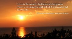 """""""Love is the source of all heaven's happiness, which is so immense that not a bit of it can be put into words...""""  --Emanuel Swedenborg"""