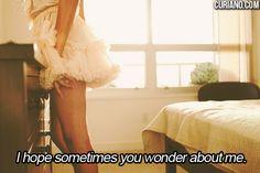 I hope sometimes you wonder about me.