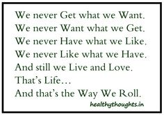 We never get what we want-We never want what we get-We never have what we like-And still we live and love-That's life-And that's the way we roll-good quotes-thought for the day