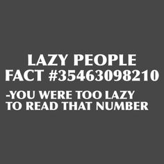 LAZY PEOPLE FACT #35463098210 - YOU WERE TOO LAZY TO READ THAT NUMBER   Hey, I know people like that.