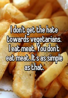 """""""I don't get the hate towards vegetarians. I eat meat. You don't eat meat. It's as simple as that."""""""