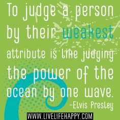To judge a person by their weakest attribute is like judging the power of the ocean by one wave. -Elvis Presley