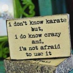 well i do know karate but my main power is craziness
