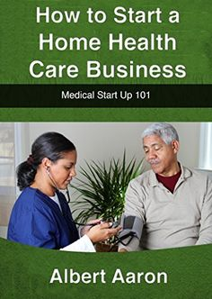 How to Start a Home Health Care Business: Medical Start Up 101 by Albert Aaron, http://www.amazon.com/dp/B00SLHSAWE/ref=cm_sw_r_pi_dp_UzQWub0GDESHW