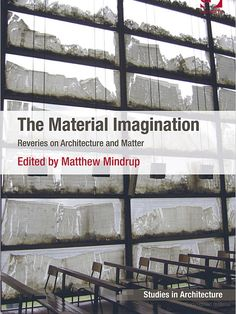 The Material Imagination: Reveries on Architecture and Matter edited by Matthew Mindrup