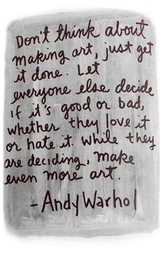 Don't think about making art, just get it done. Let everyone else decide if it's good or bad, whether they love it or hate it. While they are deciding, make even more art.  -Andy Warhol