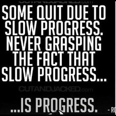 Some quit due to slow progress. Never grasping the fact that slow progress...is Progress.